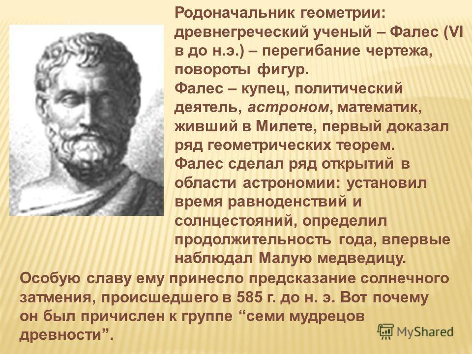 Родоначальник геометрии: древнегреческий ученый – Фалес (VI в до н.э.) – перегибание чертежа, повороты фигур. Фалес – купец, политический деятель, астроном, математик, живший в Милете, первый доказал ряд геометрических теорем. Фалес сделал ряд открыт