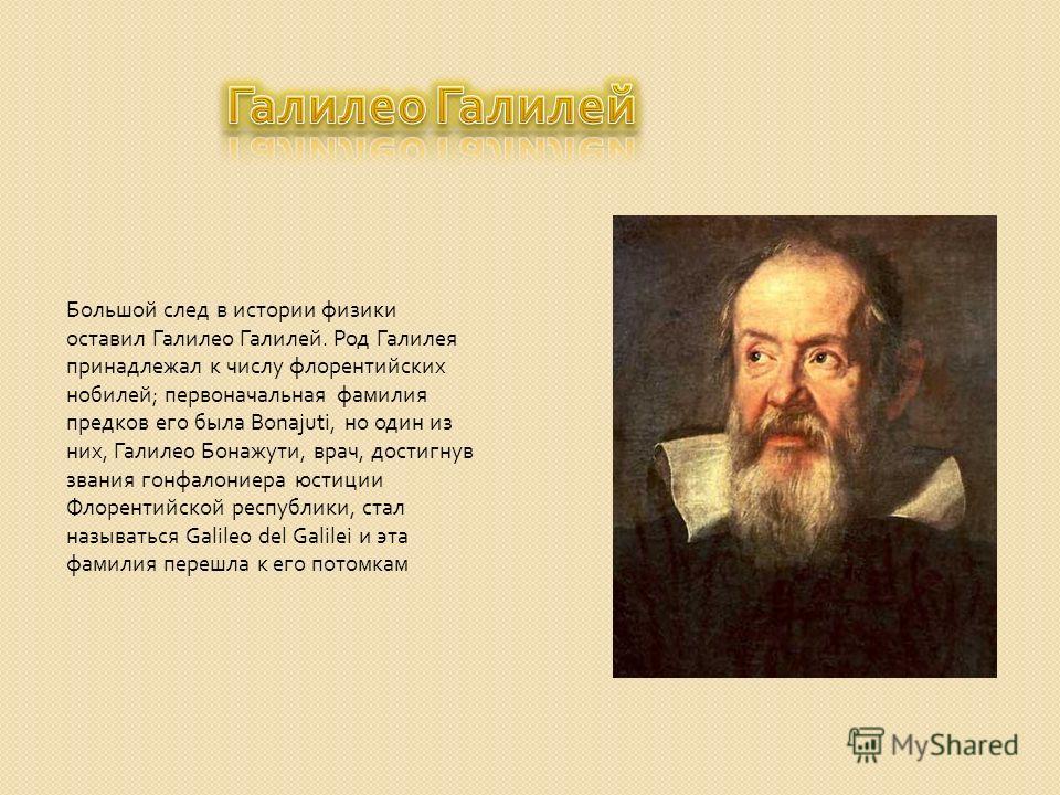 Большой след в истории физики оставил Галилео Галилей. Род Галилея принадлежал к числу флорентийских нобилей ; первоначальная фамилия предков его была Bonajuti, но один из них, Галилео Бонажути, врач, достигнув звания гонфалониера юстиции Флорентийск