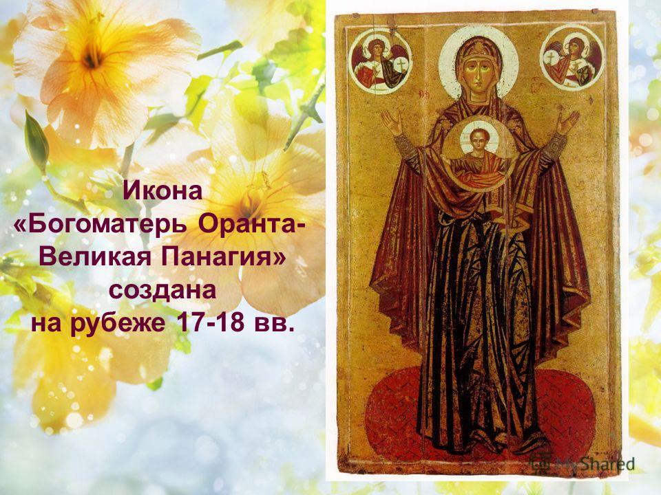 Икона «Богоматерь Оранта- Великая Панагия» создана на рубеже 17-18 вв.