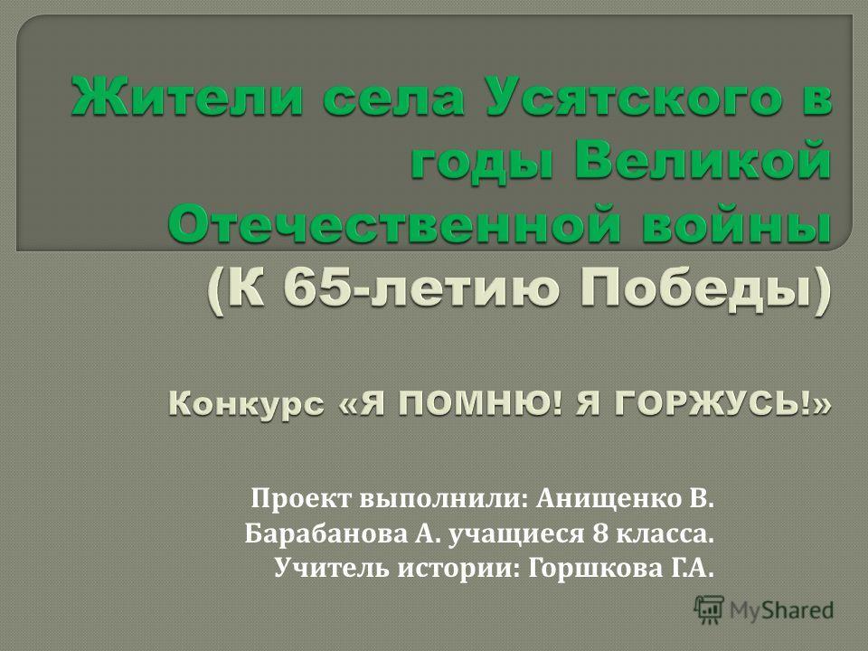 Проект выполнили : Анищенко В. Барабанова А. учащиеся 8 класса. Учитель истории : Горшкова Г. А.