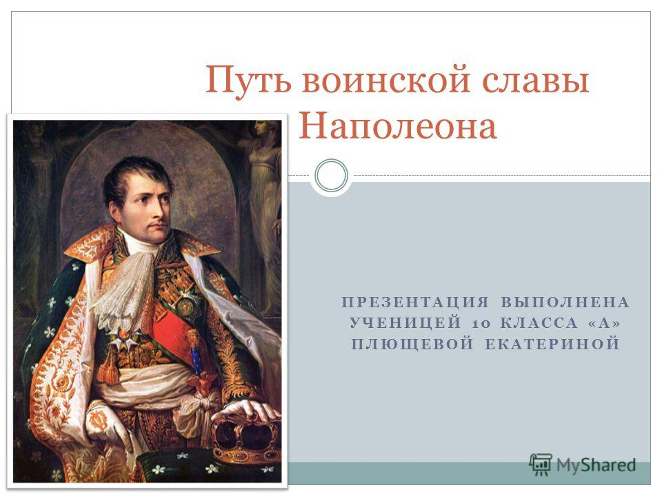 ПРЕЗЕНТАЦИЯ ВЫПОЛНЕНА УЧЕНИЦЕЙ 10 КЛАССА «А» ПЛЮЩЕВОЙ ЕКАТЕРИНОЙ Путь воинской славы Наполеона