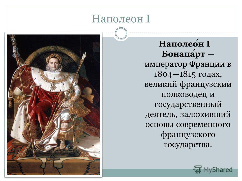 Наполеон I Наполеон I Бонапарт император Франции в 18041815 годах, великий французский полководец и государственный деятель, заложивший основы современного французского государства.