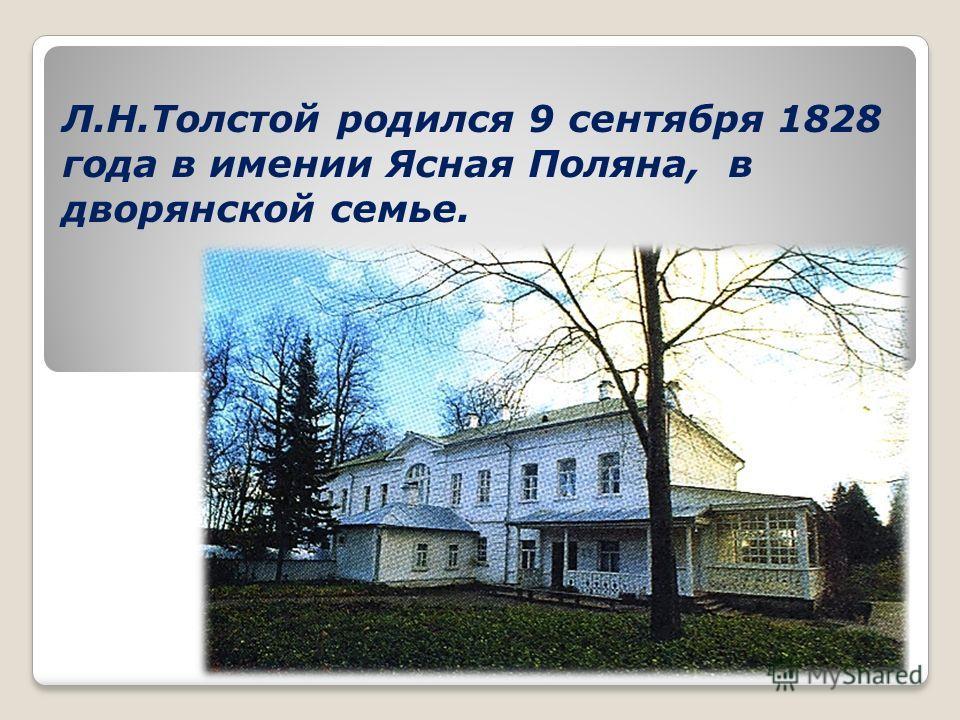 Л.Н.Толстой родился 9 сентября 1828 года в имении Ясная Поляна, в дворянской семье.