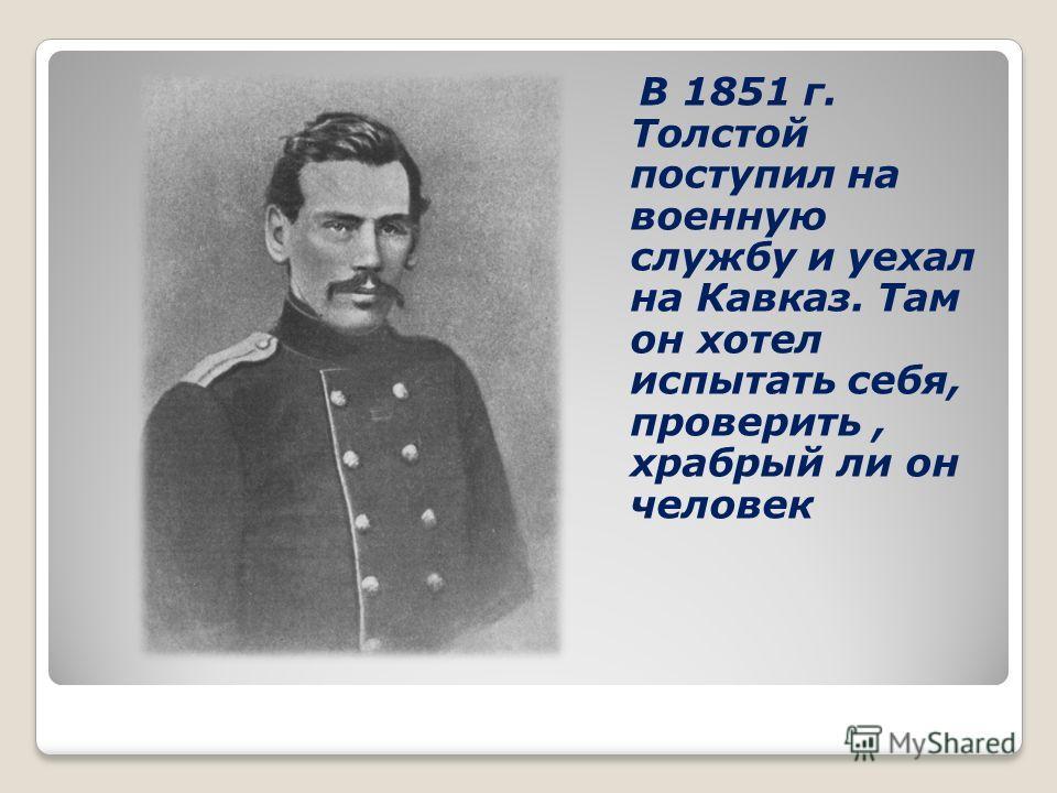 В 1851 г. Толстой поступил на военную службу и уехал на Кавказ. Там он хотел испытать себя, проверить, храбрый ли он человек