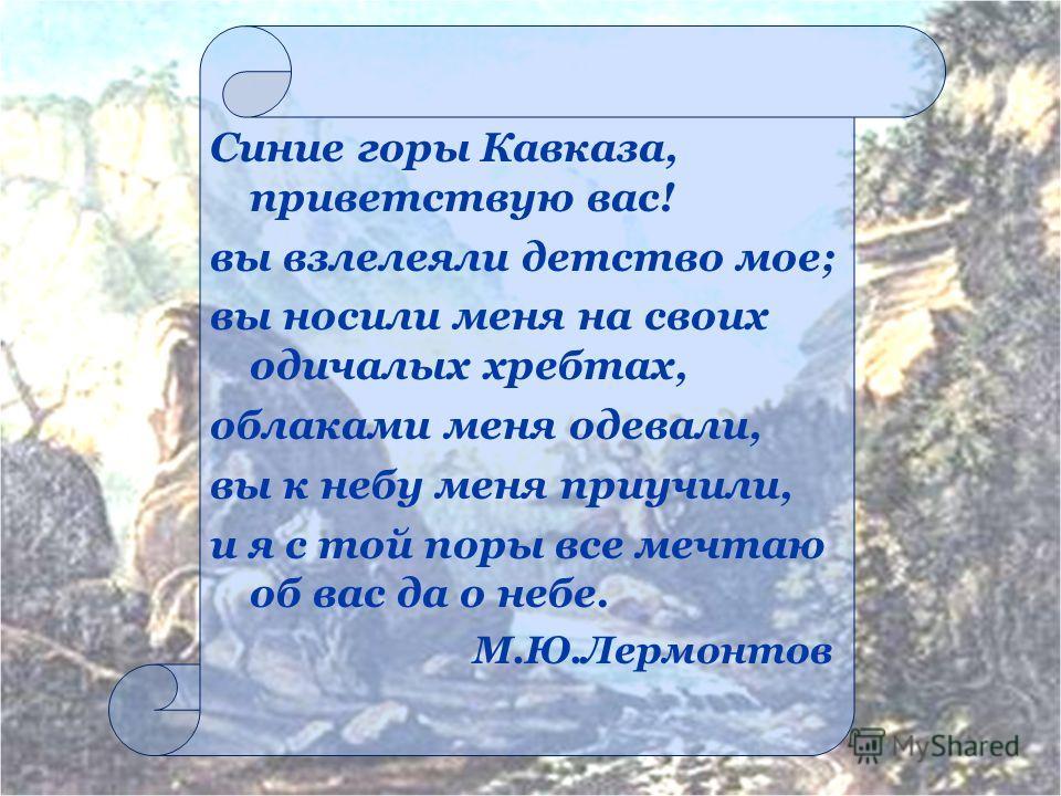 Синие горы Кавказа, приветствую вас! вы взлелеяли детство мое; вы носили меня на своих одичалых хребтах, облаками меня одевали, вы к небу меня приучили, и я с той поры все мечтаю об вас да о небе. М.Ю.Лермонтов