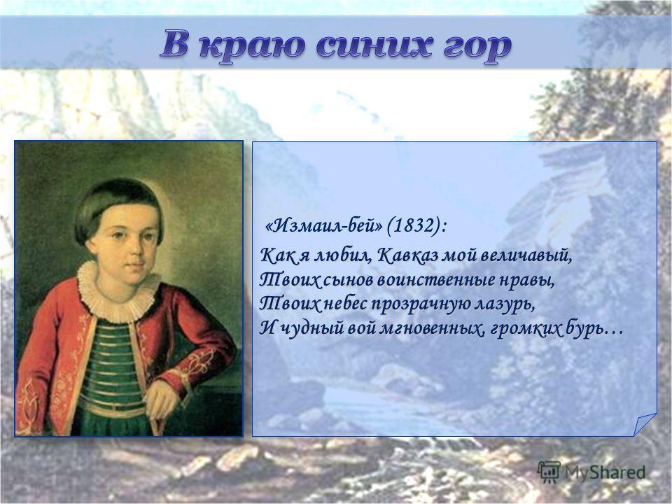 «Измаил-бей» (1832) : Как я любил, Кавказ мой величавый, Твоих сынов воинственные нравы, Твоих небес прозрачную лазурь, И чудный вой мгновенных, громких бурь…