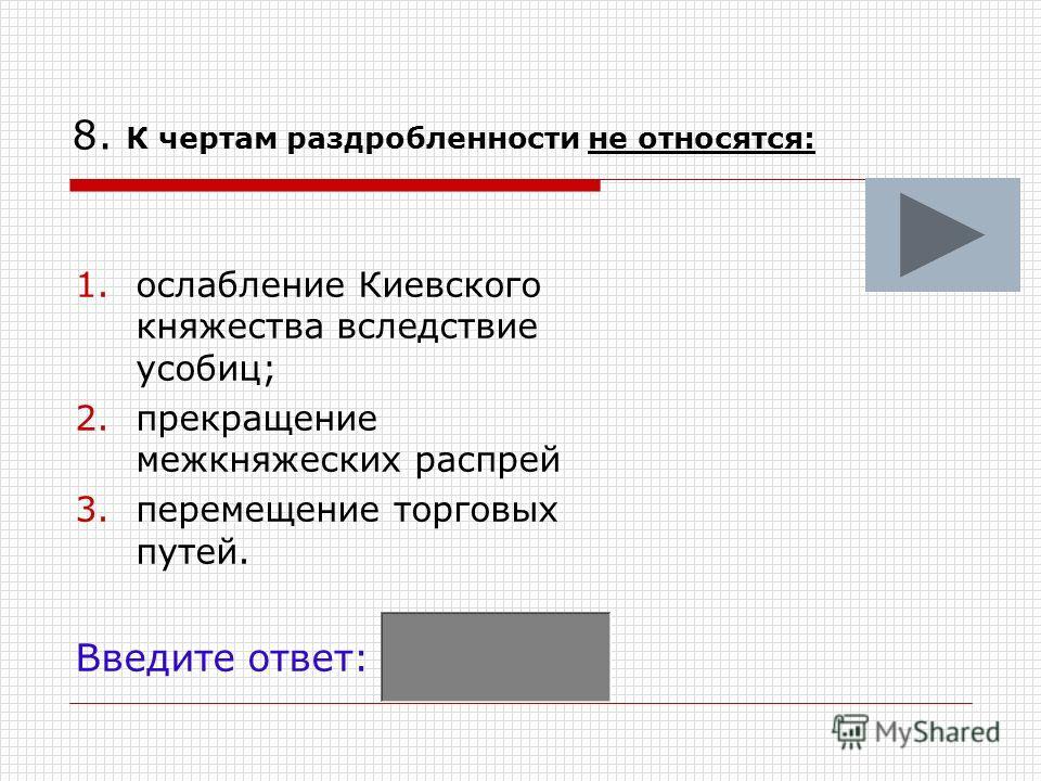 8. К чертам раздробленности не относятся: 1.ослабление Киевского княжества вследствие усобиц; 2.прекращение межкняжеских распрей 3.перемещение торговых путей. Введите ответ: