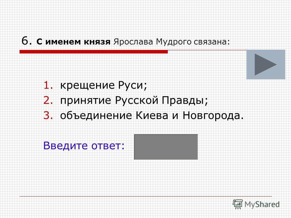 6. С именем князя Ярослава Мудрого связана: 1.крещение Руси; 2.принятие Русской Правды; 3.объединение Киева и Новгорода. Введите ответ: