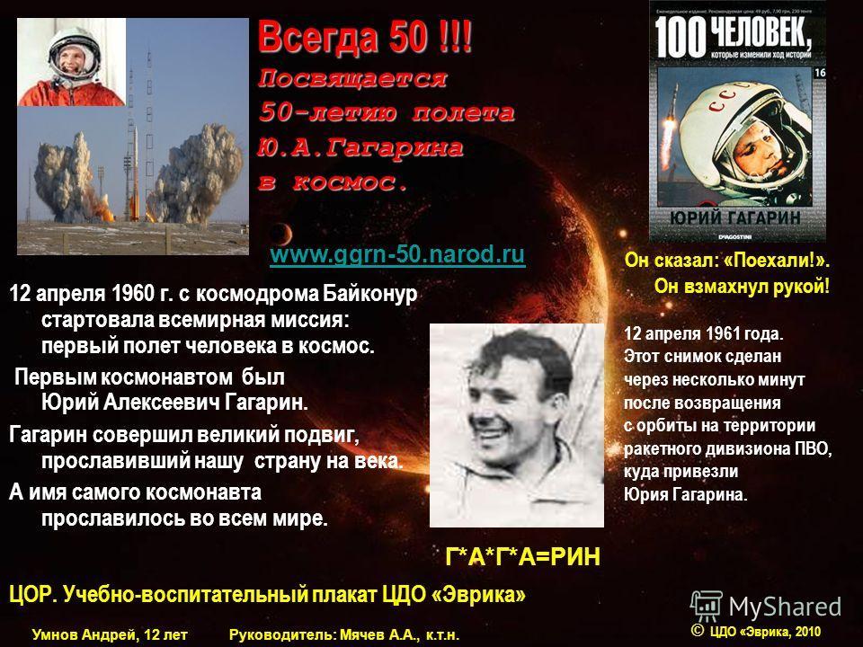12 апреля 1960 г. с космодрома Байконур стартовала всемирная миссия: первый полет человека в космос. Первым космонавтом был Юрий Алексеевич Гагарин. Гагарин совершил великий подвиг, прославивший нашу страну на века. А имя самого космонавта прославило