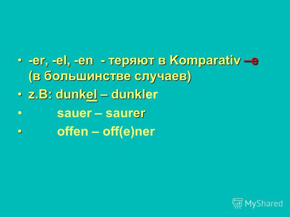 -er, -el, -en - теряют в Komparativ –e (в большинстве случаев)-er, -el, -en - теряют в Komparativ –e (в большинстве случаев) z.B: dunkel – dunklz.B: dunkel – dunkler er sauer – saurer offen – off(e)ner
