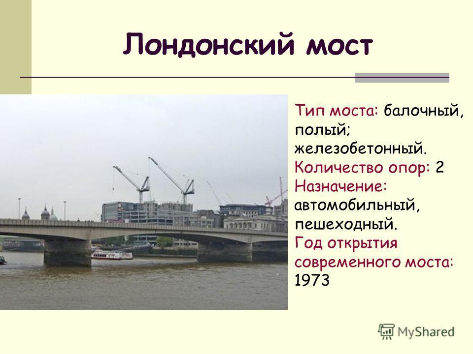 Лондонский мост Тип моста: балочный, полый; железобетонный. Количество опор: 2 Назначение: автомобильный, пешеходный. Год открытия современного моста: 1973