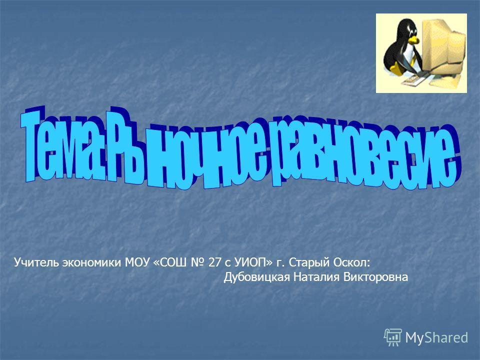 Учитель экономики МОУ «СОШ 27 с УИОП» г. Старый Оскол: Дубовицкая Наталия Викторовна