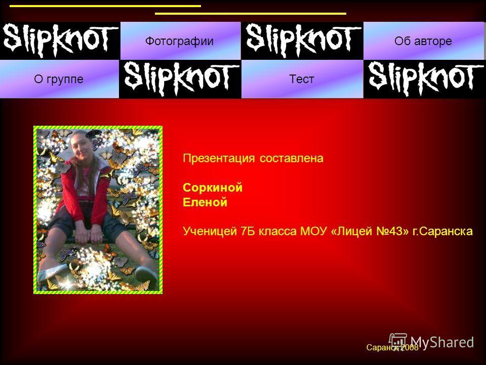 О группе ФотографииОб авторе Тест Презентация составлена Соркиной Еленой Ученицей 7Б класса МОУ «Лицей 43» г.Саранска Саранск 2008