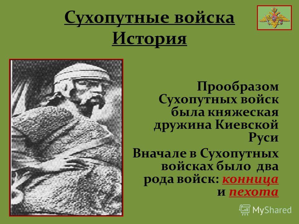 Сухопутные войска История Прообразом Сухопутных войск была княжеская дружина Киевской Руси Вначале в Сухопутных войсках было два рода войск: конница и пехота