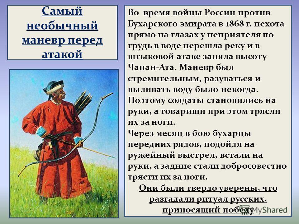 Самый необычный маневр перед атакой Во время войны России против Бухарского эмирата в 1868 г. пехота прямо на глазах у неприятеля по грудь в воде перешла реку и в штыковой атаке заняла высоту Чапан-Ата. Маневр был стремительным, разуваться и выливать