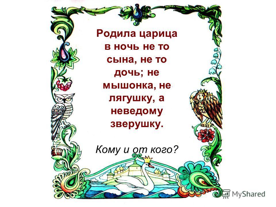 Родила царица в ночь не то сына, не то дочь; не мышонка, не лягушку, а неведому зверушку. Кому и от кого?