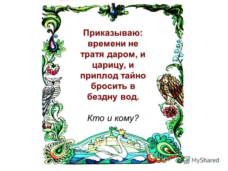 Приказываю: времени не тратя даром, и царицу, и приплод тайно бросить в бездну вод. Кто и кому?