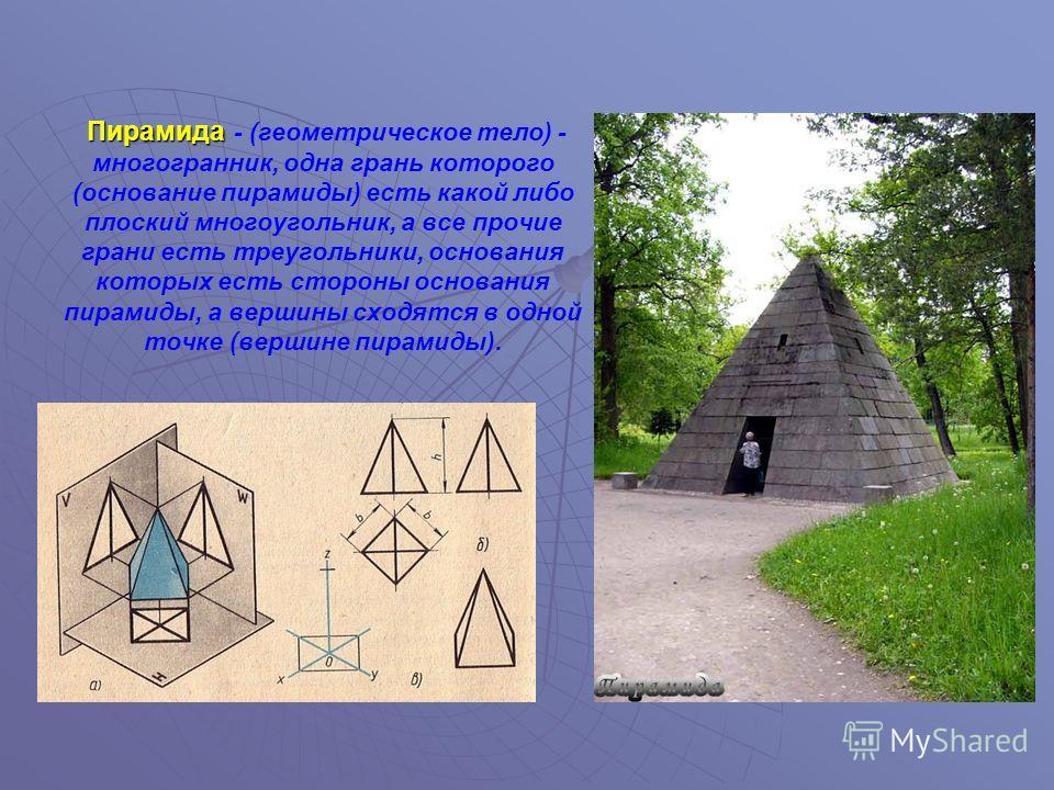 Пирамида Пирамида - (геометрическое тело) - многогранник, одна грань которого (основание пирамиды) есть какой либо плоский многоугольник, а все прочие грани есть треугольники, основания которых есть стороны основания пирамиды, а вершины сходятся в од