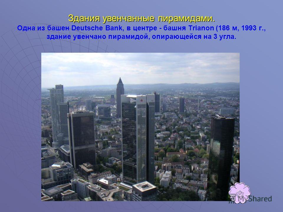Здания увенчанные пирамидами. Здания увенчанные пирамидами. Одна из башен Deutsche Bank, в центре - башня Trianon (186 м, 1993 г., здание увенчано пирамидой, опирающейся на 3 угла.