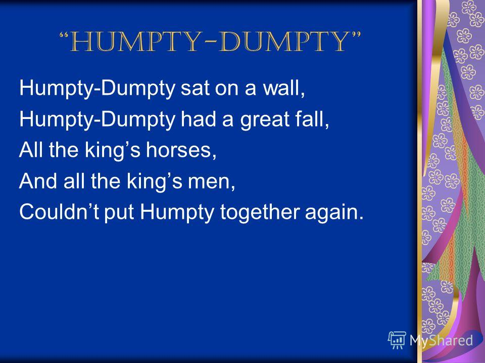Humpty-Dumpty Humpty-Dumpty sat on a wall, Humpty-Dumpty had a great fall, All the kings horses, And all the kings men, Couldnt put Humpty together again.