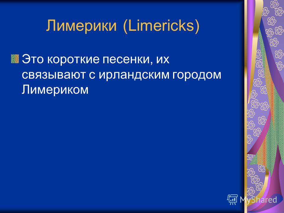 Лимерики (Limericks) Это короткие песенки, их связывают с ирландским городом Лимериком
