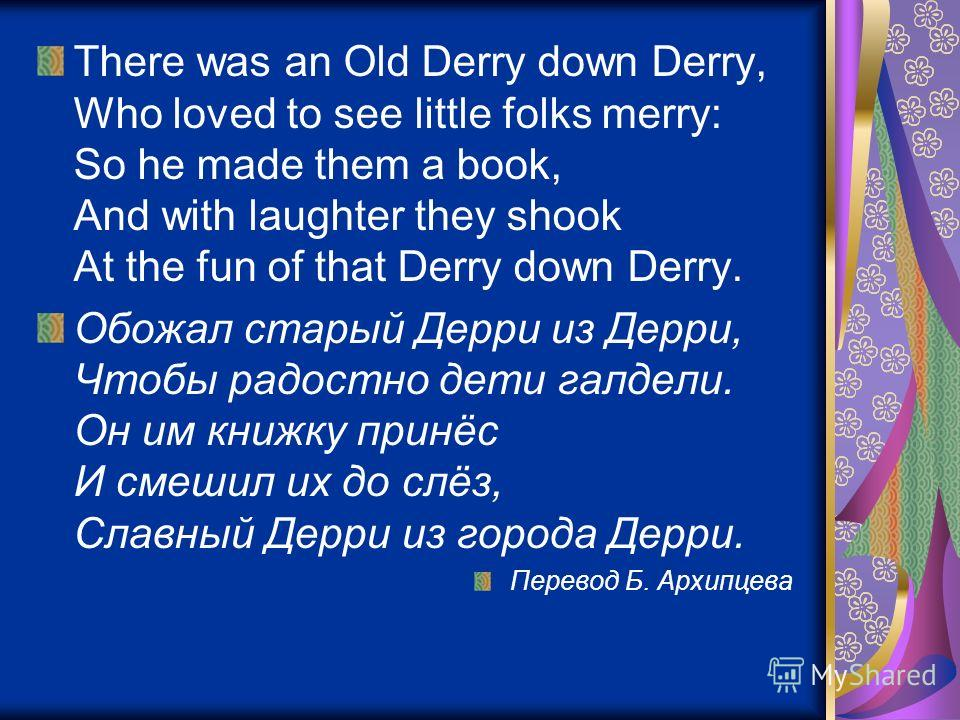 There was an Old Derry down Derry, Who loved to see little folks merry: So he made them a book, And with laughter they shook At the fun of that Derry down Derry. Обожал старый Дерри из Дерри, Чтобы радостно дети галдели. Он им книжку принёс И смешил