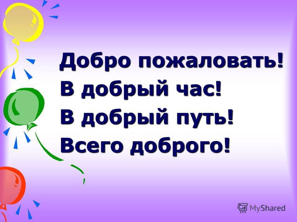 Добро пожаловать! В добрый час! В добрый путь! Всего доброго!
