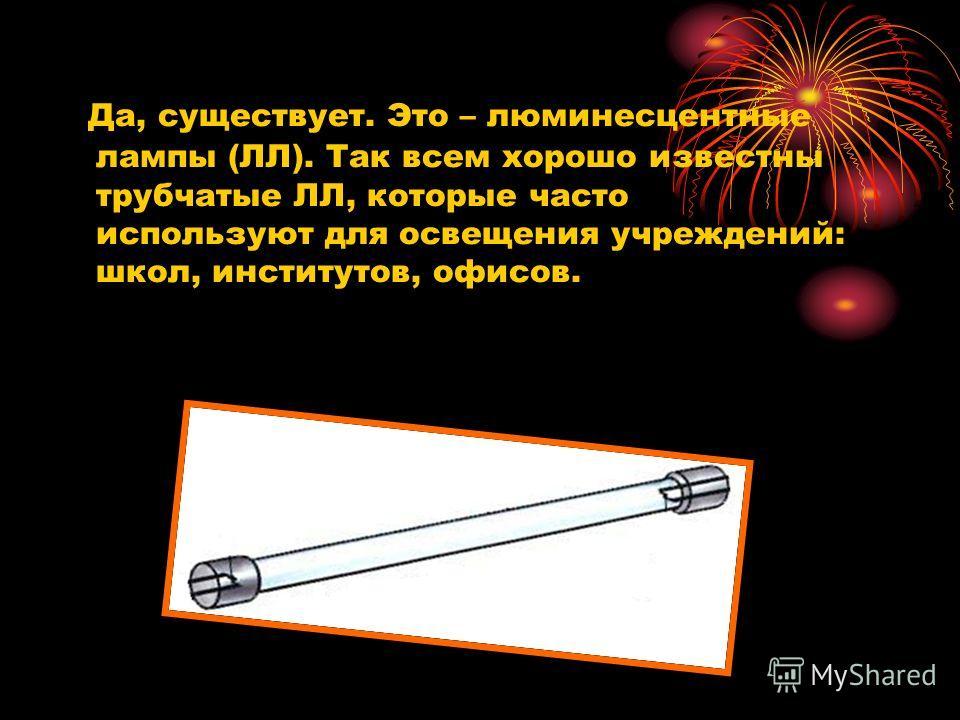 Да, существует. Это – люминесцентные лампы (ЛЛ). Так всем хорошо известны трубчатые ЛЛ, которые часто используют для освещения учреждений: школ, институтов, офисов.
