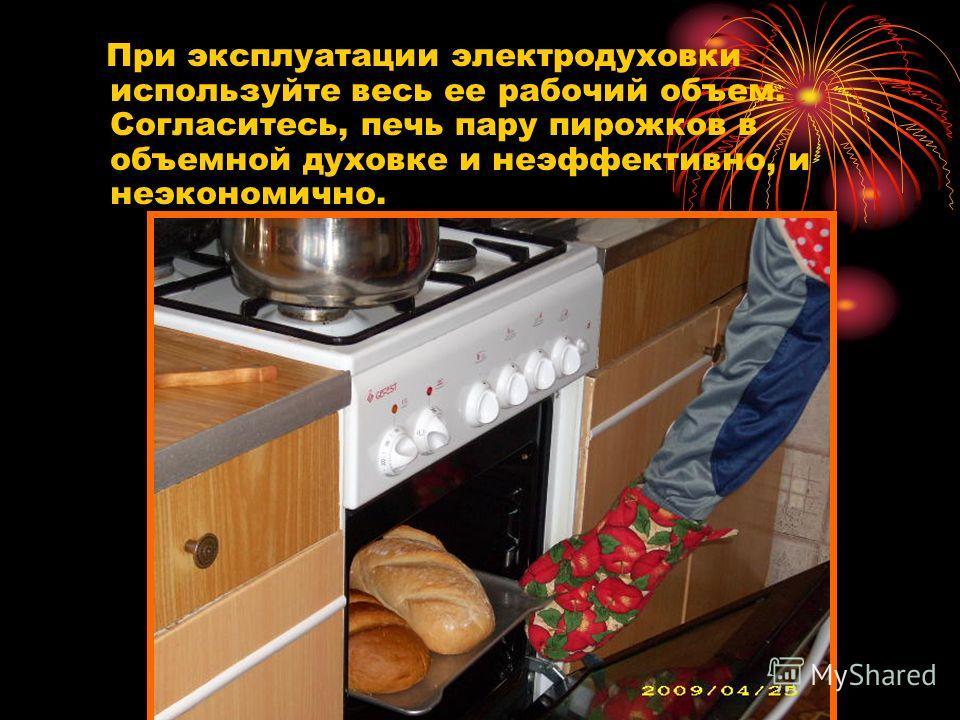 При эксплуатации электродуховки используйте весь ее рабочий объем. Согласитесь, печь пару пирожков в объемной духовке и неэффективно, и неэкономично.