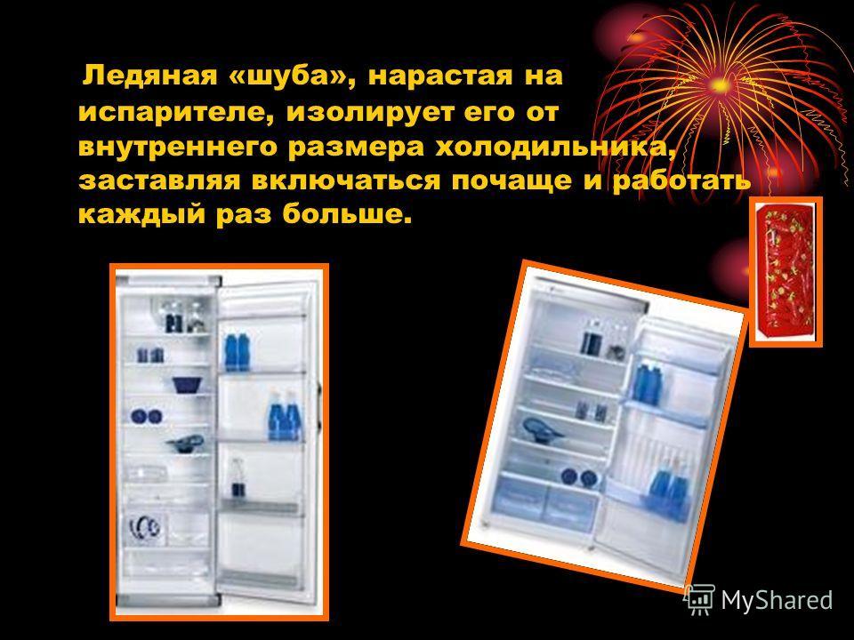 Ледяная «шуба», нарастая на испарителе, изолирует его от внутреннего размера холодильника, заставляя включаться почаще и работать каждый раз больше.