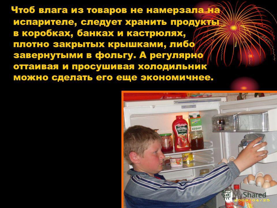 Чтоб влага из товаров не намерзала на испарителе, следует хранить продукты в коробках, банках и кастрюлях, плотно закрытых крышками, либо завернутыми в фольгу. А регулярно оттаивая и просушивая холодильник можно сделать его еще экономичнее.