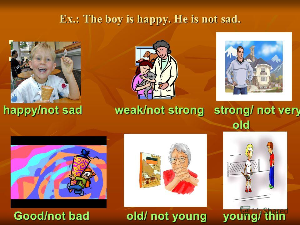 Ex.: The boy is happy. He is not sad. happy/not sad weak/not strong strong/ not very old old Good/not bad old/ not young young/ thin