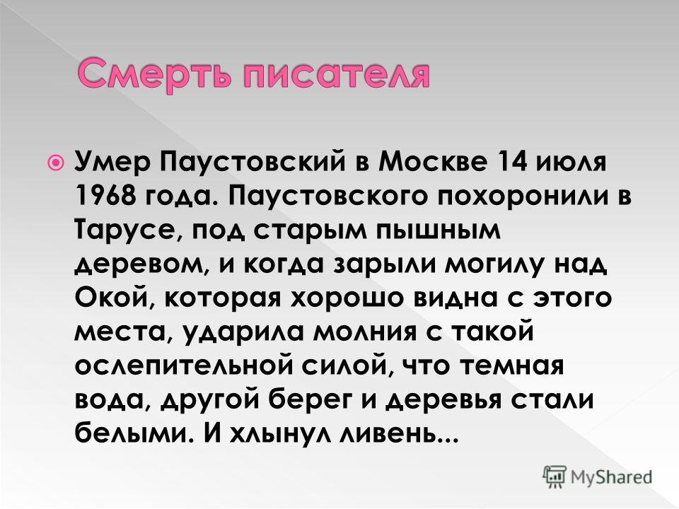 Умер Паустовский в Москве 14 июля 1968 года. Паустовского похоронили в Тарусе, под старым пышным деревом, и когда зарыли могилу над Окой, которая хорошо видна с этого места, ударила молния с такой ослепительной силой, что темная вода, другой берег и
