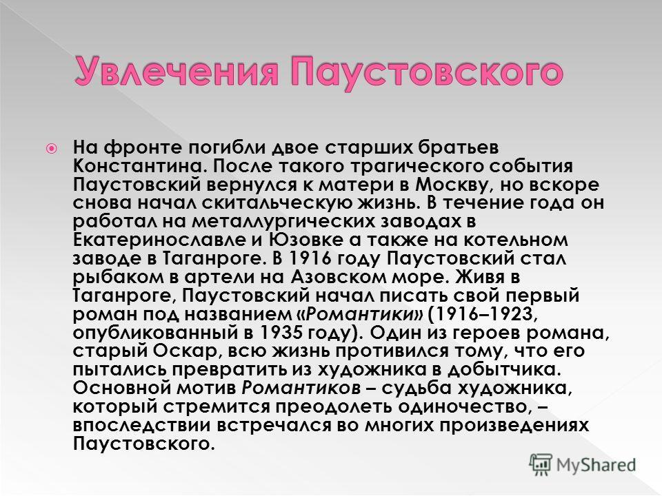 На фронте погибли двое старших братьев Константина. После такого трагического события Паустовский вернулся к матери в Москву, но вскоре снова начал скитальческую жизнь. В течение года он работал на металлургических заводах в Екатеринославле и Юзовке