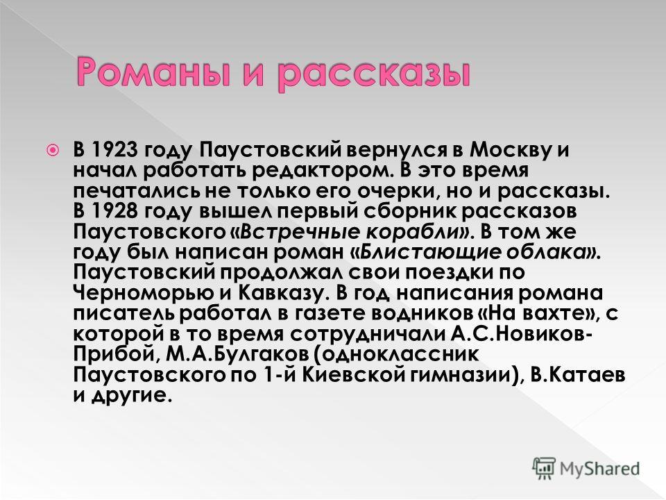 В 1923 году Паустовский вернулся в Москву и начал работать редактором. В это время печатались не только его очерки, но и рассказы. В 1928 году вышел первый сборник рассказов Паустовского « Встречные корабли». В том же году был написан роман « Блистаю