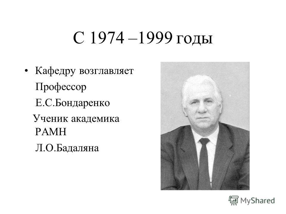 С 1974 –1999 годы Кафедру возглавляет Профессор Е.С.Бондаренко Ученик академика РАМН Л.О.Бадаляна