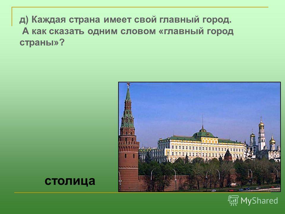 д) Каждая страна имеет свой главный город. А как сказать одним словом «главный город страны»? столица