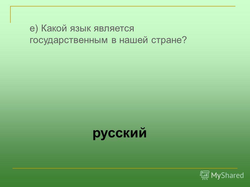 е) Какой язык является государственным в нашей стране? русский
