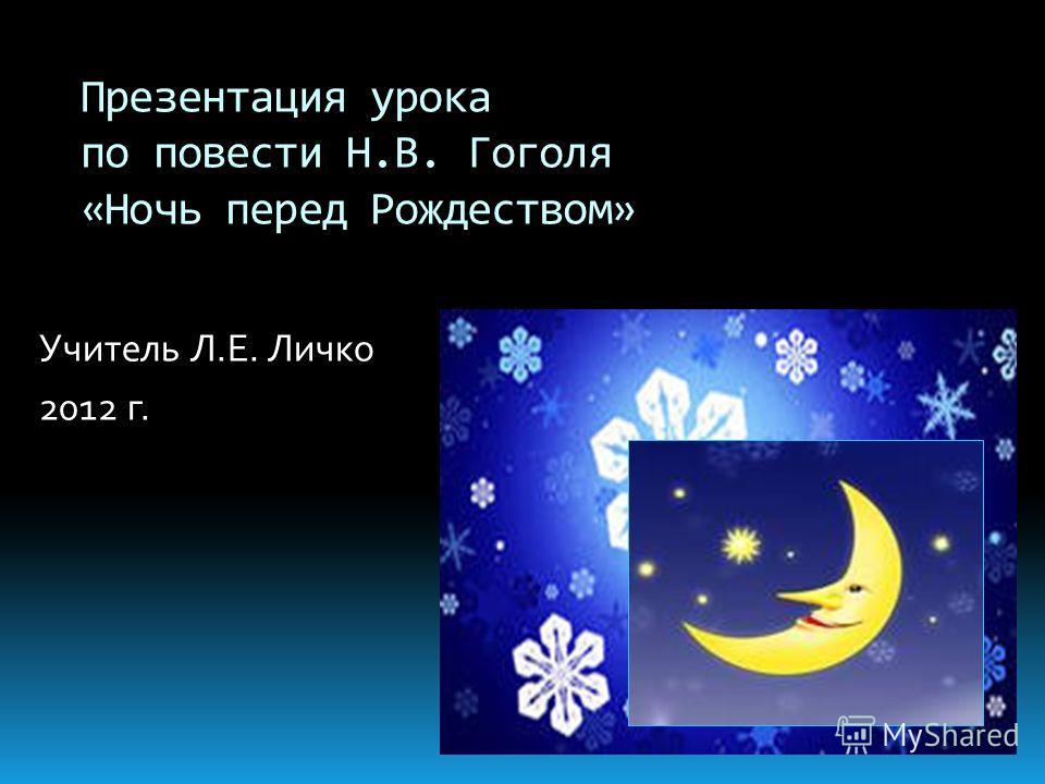 Учитель Л.Е. Личко 2012 г. Презентация урока по повести Н.В. Гоголя «Ночь перед Рождеством»