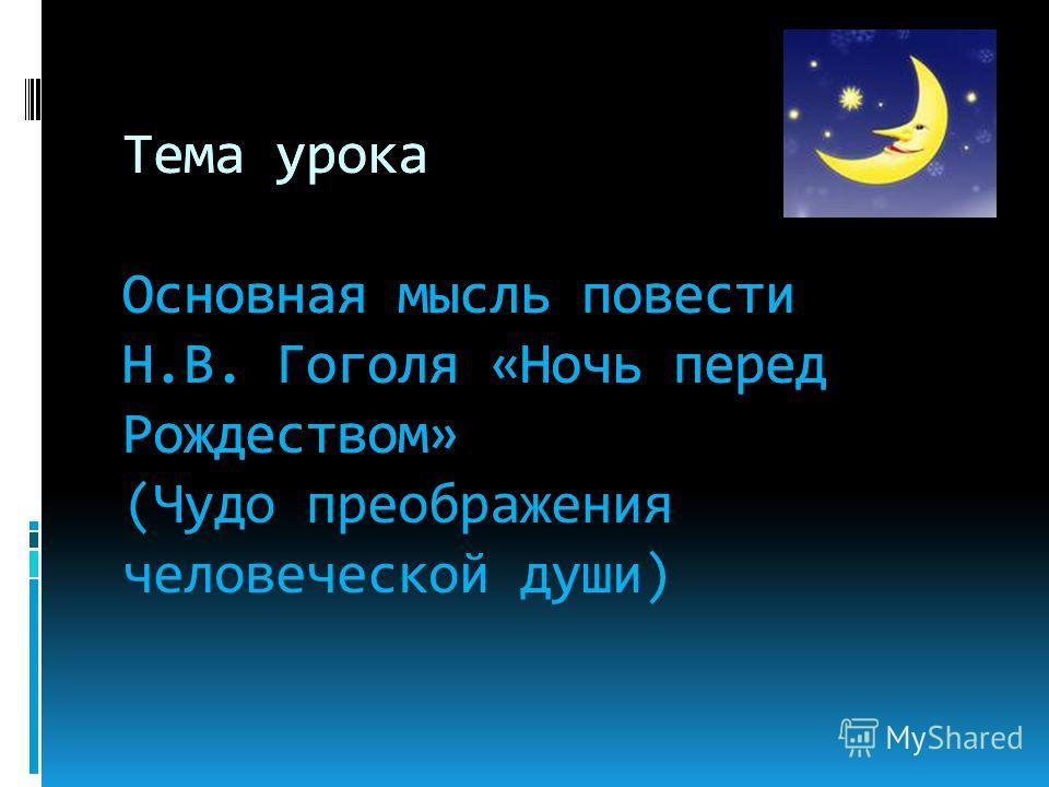 Тема урока Основная мысль повести Н.В. Гоголя «Ночь перед Рождеством» Тема урока Основная мысль повести Н.В. Гоголя «Ночь перед Рождеством» (Чудо преображения человеческой души)