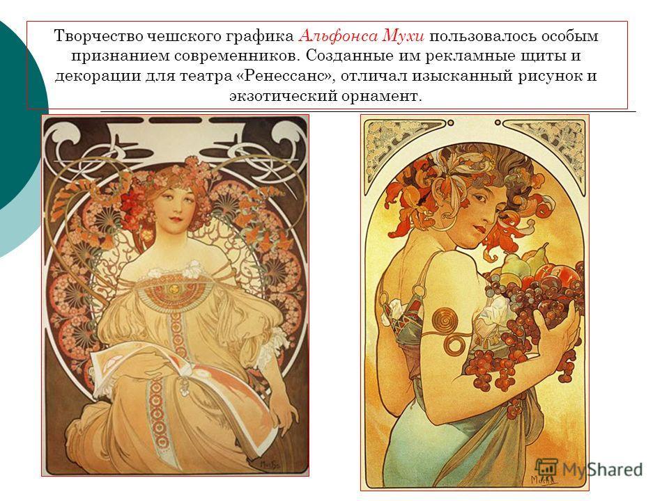 Творчество чешского графика Альфонса Мухи пользовалось особым признанием современников. Созданные им рекламные щиты и декорации для театра «Ренессанс», отличал изысканный рисунок и экзотический орнамент.