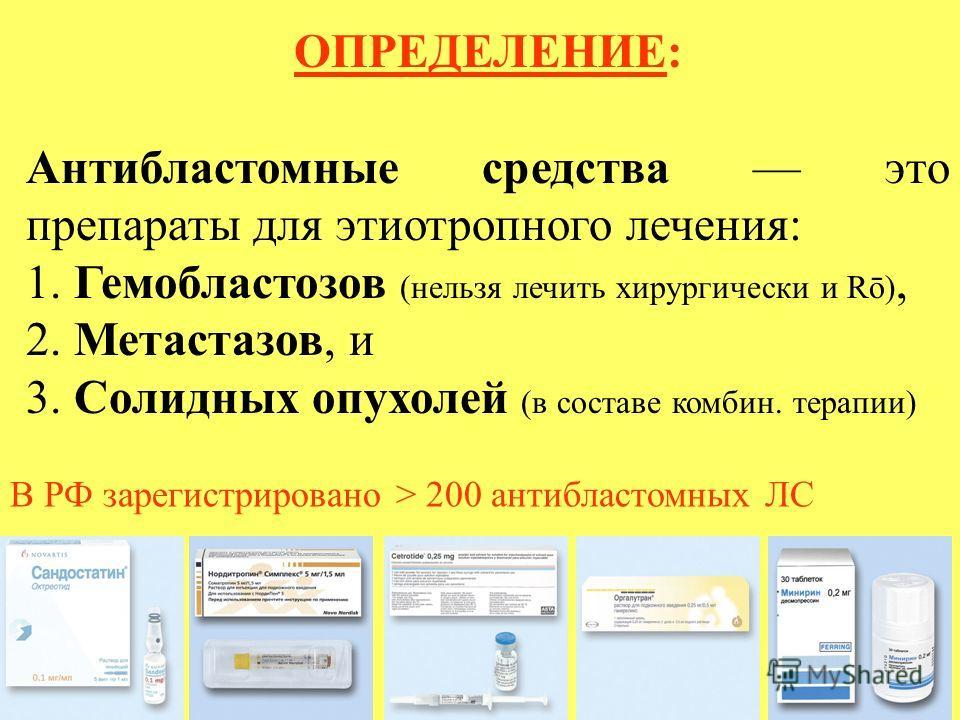 ОПРЕДЕЛЕНИЕ: Антибластомные средства это препараты для этиотропного лечения: 1. Гемобластозов (нельзя лечить хирургически и Rō), 2. Метастазов, и 3. Солидных опухолей (в составе комбин. терапии) В РФ зарегистрировано > 200 антибластомных ЛС
