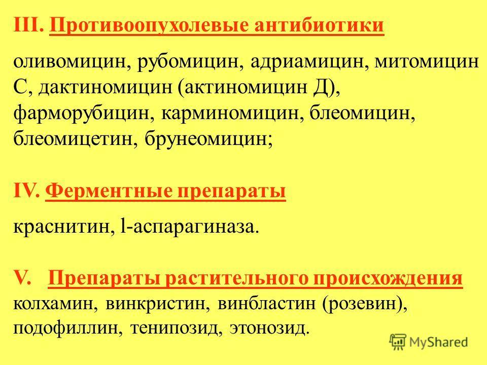 III. Противоопухолевые антибиотики оливомицин, рубомицин, адриамицин, митомицин С, дактиномицин (актиномицин Д), фарморубицин, карминомицин, блеомицин, блеомицетин, брунеомицин; IV. Ферментные препараты краснитин, l-аспарагиназа. V. Препараты растите