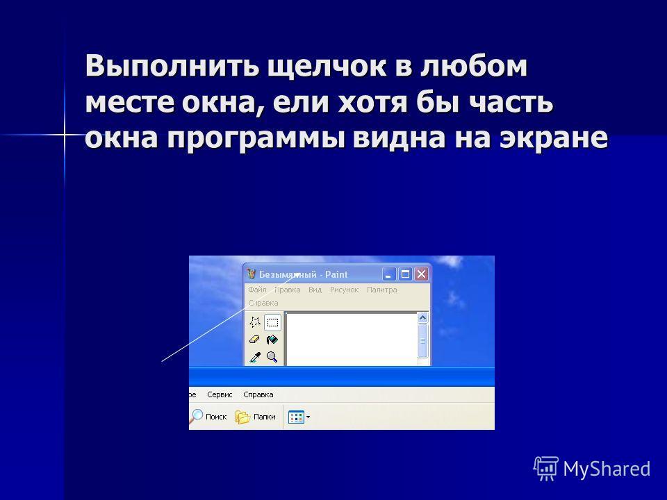 Выполнить щелчок в любом месте окна, ели хотя бы часть окна программы видна на экране