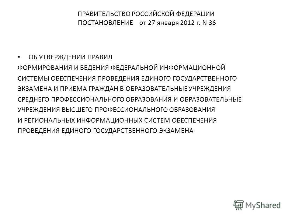 ПРАВИТЕЛЬСТВО РОССИЙСКОЙ ФЕДЕРАЦИИ ПОСТАНОВЛЕНИЕ от 27 января 2012 г. N 36 ОБ УТВЕРЖДЕНИИ ПРАВИЛ ФОРМИРОВАНИЯ И ВЕДЕНИЯ ФЕДЕРАЛЬНОЙ ИНФОРМАЦИОННОЙ СИСТЕМЫ ОБЕСПЕЧЕНИЯ ПРОВЕДЕНИЯ ЕДИНОГО ГОСУДАРСТВЕННОГО ЭКЗАМЕНА И ПРИЕМА ГРАЖДАН В ОБРАЗОВАТЕЛЬНЫЕ УЧР