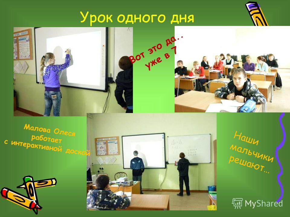 Урок одного дня Малова Олеся работает с интерактивной доской Наши мальчики решают… Вот это да.. уже в 7