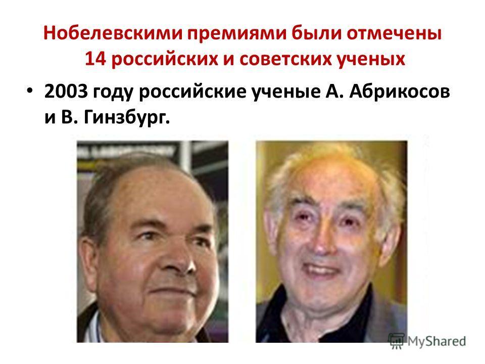 Нобелевскими премиями были отмечены 14 российских и советских ученых 2003 году российские ученые А. Абрикосов и В. Гинзбург.