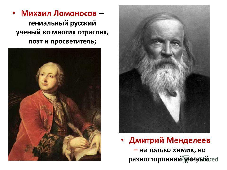 Михаил Ломоносов – гениальный русский ученый во многих отраслях, поэт и просветитель; Дмитрий Менделеев – не только химик, но разносторонний ученый;