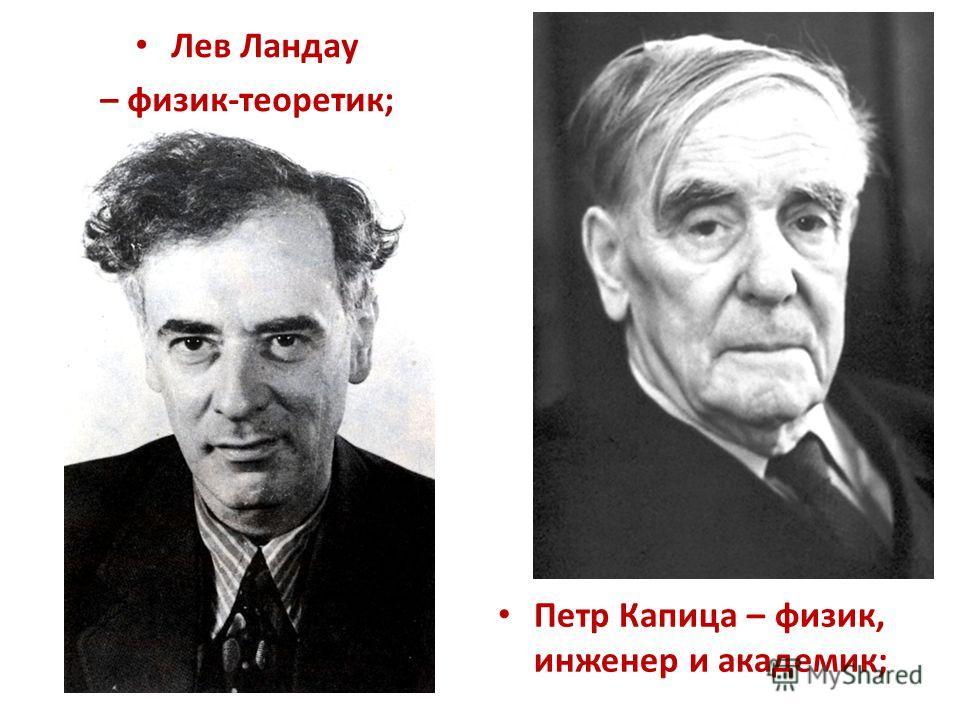 Лев Ландау – физик-теоретик; Петр Капица – физик, инженер и академик;
