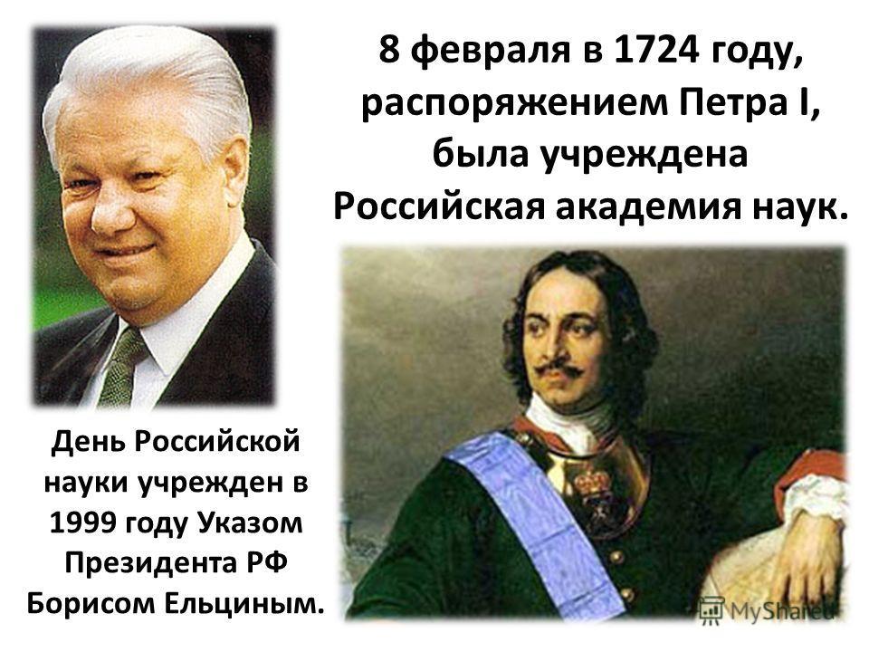 День Российской науки учрежден в 1999 году Указом Президента РФ Борисом Ельциным. 8 февраля в 1724 году, распоряжением Петра I, была учреждена Российская академия наук.